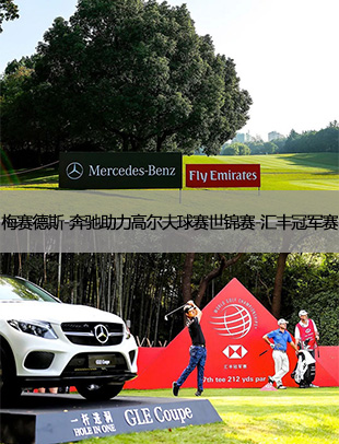 傲于世,始于此 梅赛德斯-奔驰助力高尔夫球赛世锦赛-汇丰冠军赛